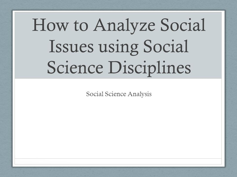 How to Analyze Social Issues using Social Science Disciplines Social Science Analysis