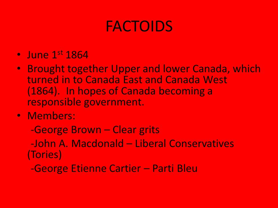 FACTOIDS June 1 st 1864 Brought together Upper and lower Canada, which turned in to Canada East and Canada West (1864).