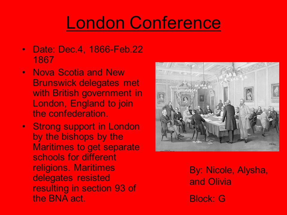 London Conference Date: Dec.4, 1866-Feb.22 1867 Nova Scotia and New Brunswick delegates met with British government in London, England to join the confederation.