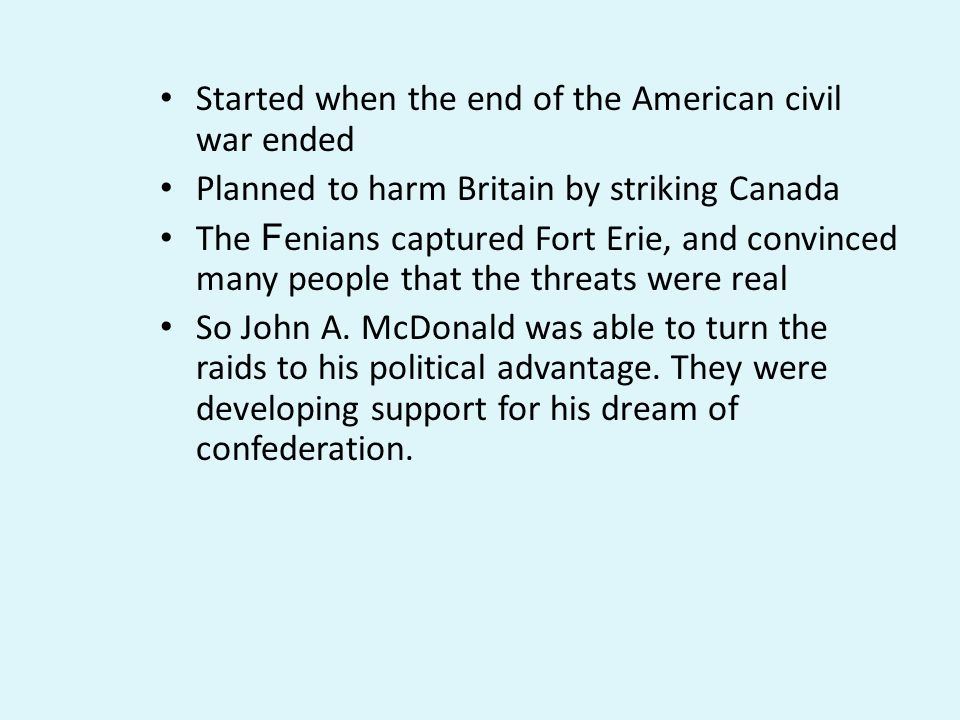 Started when the end of the American civil war ended Planned to harm Britain by striking Canada The F enians captured Fort Erie, and convinced many people that the threats were real So John A.