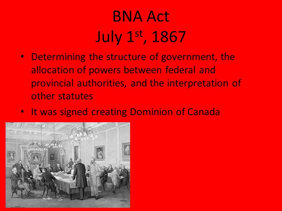 BNA Act July 1 st, 1867 Determining the structure of government, the allocation of powers between federal and provincial authorities, and the interpretation of other statutes It was signed creating Dominion of Canada