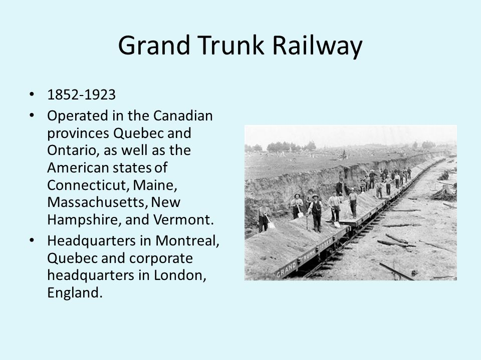 Grand Trunk Railway Operated in the Canadian provinces Quebec and Ontario, as well as the American states of Connecticut, Maine, Massachusetts, New Hampshire, and Vermont.