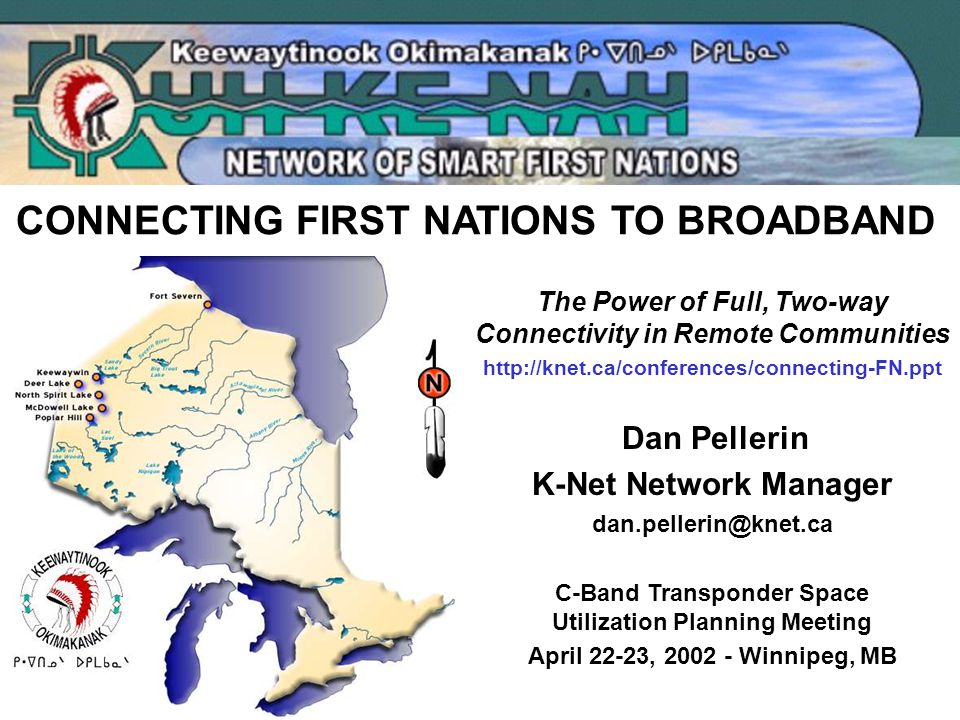 The Power of Full, Two-way Connectivity in Remote Communities http://knet.ca/conferences/connecting-FN.ppt Dan Pellerin K-Net Network Manager dan.pellerin@knet.ca C-Band Transponder Space Utilization Planning Meeting April 22-23, 2002 - Winnipeg, MB CONNECTING FIRST NATIONS TO BROADBAND