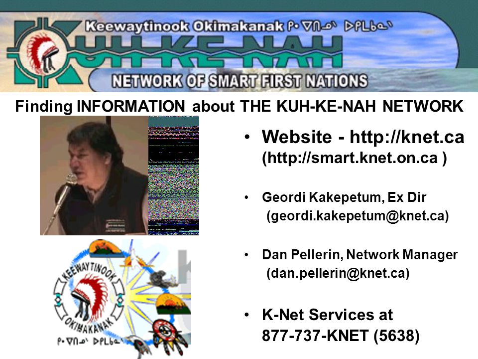 Finding INFORMATION about THE KUH-KE-NAH NETWORK Website - http://knet.ca (http://smart.knet.on.ca ) Geordi Kakepetum, Ex Dir (geordi.kakepetum@knet.ca) Dan Pellerin, Network Manager (dan.pellerin@knet.ca) K-Net Services at 877-737-KNET (5638)