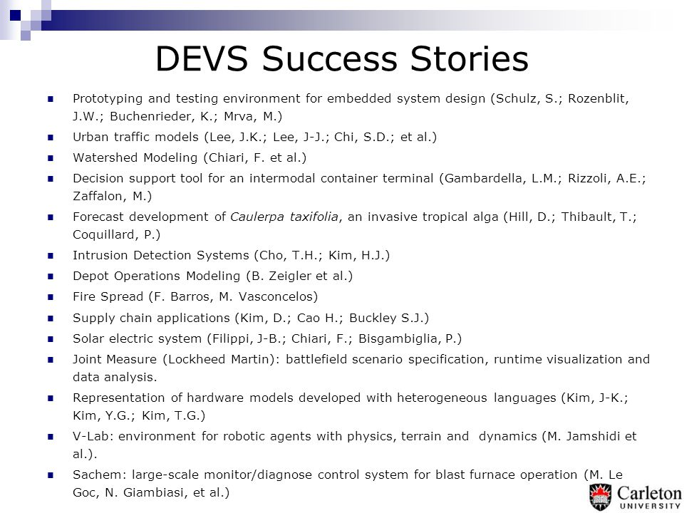 DEVS Toolkits  ADEVS (University of Arizona)  CD++ (Carleton University)  DEVS-C++ (Kaist – Korea)  DEVS/HLA (ACIMS)  DEVSJAVA (ACIMS)  DEVSim++ (Kaist- Korea)  GALATEA (USB – Venezuela)  JDEVS (Université de Corse - France)  PyDEVS (McGill)  GDEVS (Aix-Marseille III, France)  SimBeams (University of Linz – Austria)  New efforts in China, France, Portugal, Spain.
