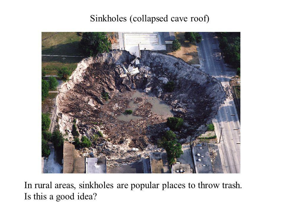 Sinkholes (collapsed cave roof) In rural areas, sinkholes are popular places to throw trash. Is this a good idea?