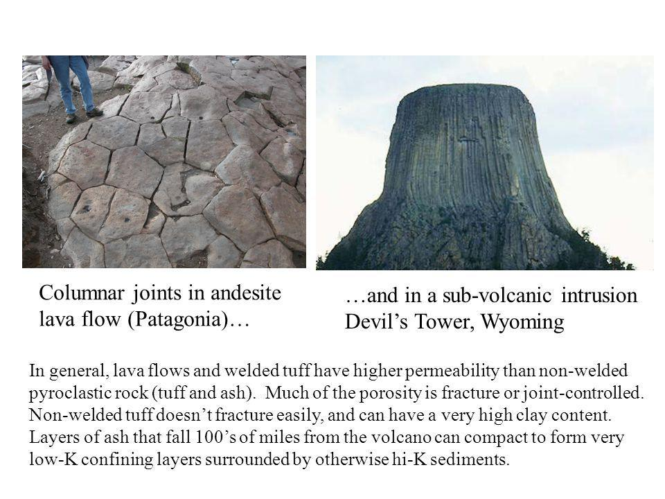 Columnar joints in andesite lava flow (Patagonia)… …and in a sub-volcanic intrusion Devil's Tower, Wyoming In general, lava flows and welded tuff have higher permeability than non-welded pyroclastic rock (tuff and ash).