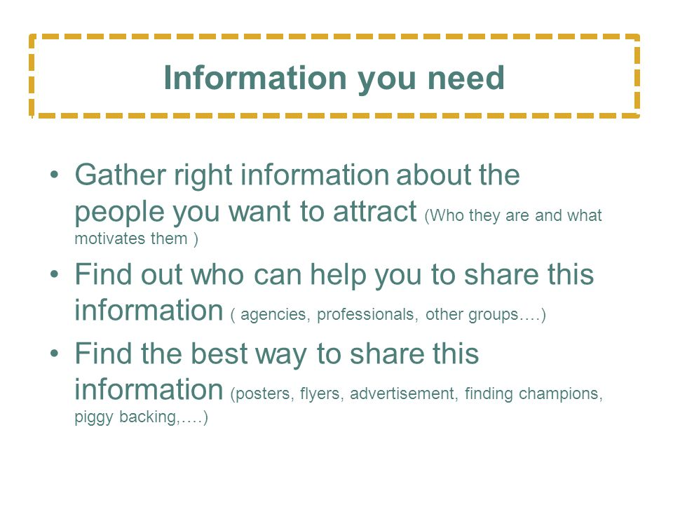 Gather right information about the people you want to attract (Who they are and what motivates them ) Find out who can help you to share this information ( agencies, professionals, other groups….) Find the best way to share this information (posters, flyers, advertisement, finding champions, piggy backing,….) Information you need SHRC