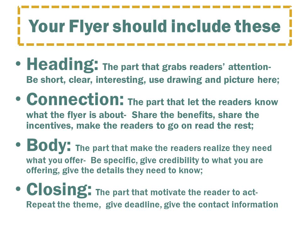 Heading: The part that grabs readers' attention- Be short, clear, interesting, use drawing and picture here; Connection: The part that let the readers know what the flyer is about- Share the benefits, share the incentives, make the readers to go on read the rest; Body: The part that make the readers realize they need what you offer- Be specific, give credibility to what you are offering, give the details they need to know; Closing: The part that motivate the reader to act- Repeat the theme, give deadline, give the contact information Your Flyer should include these