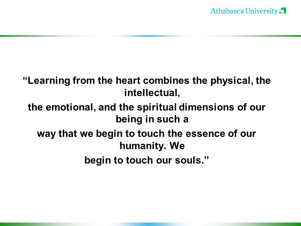 Learning from the heart combines the physical, the intellectual, the emotional, and the spiritual dimensions of our being in such a way that we begin to touch the essence of our humanity.