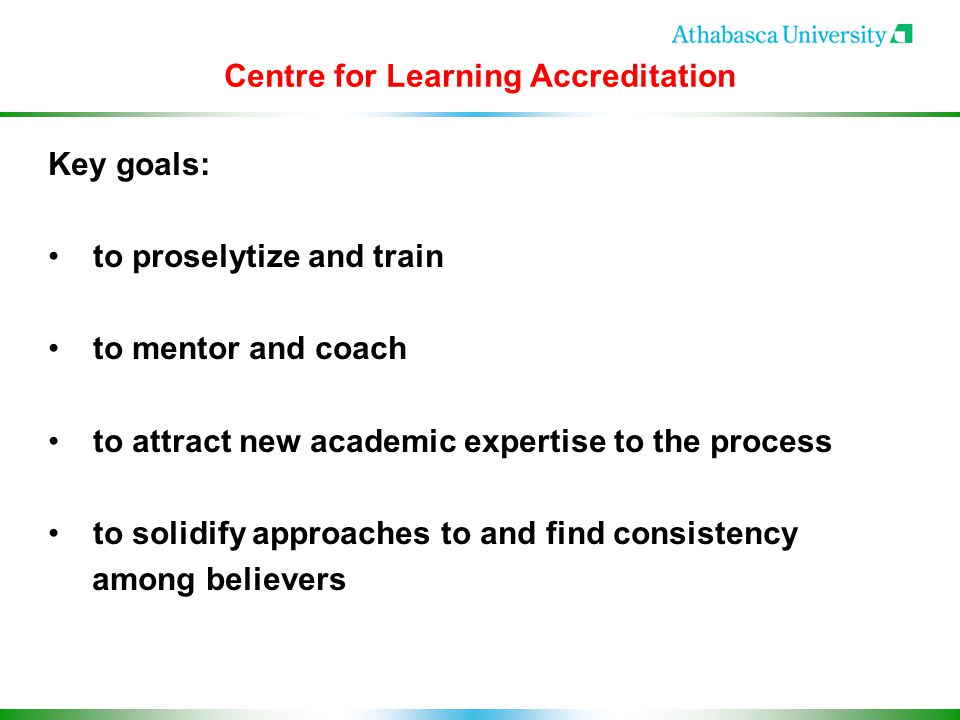 Centre for Learning Accreditation Key goals: to proselytize and train to mentor and coach to attract new academic expertise to the process to solidify approaches to and find consistency among believers