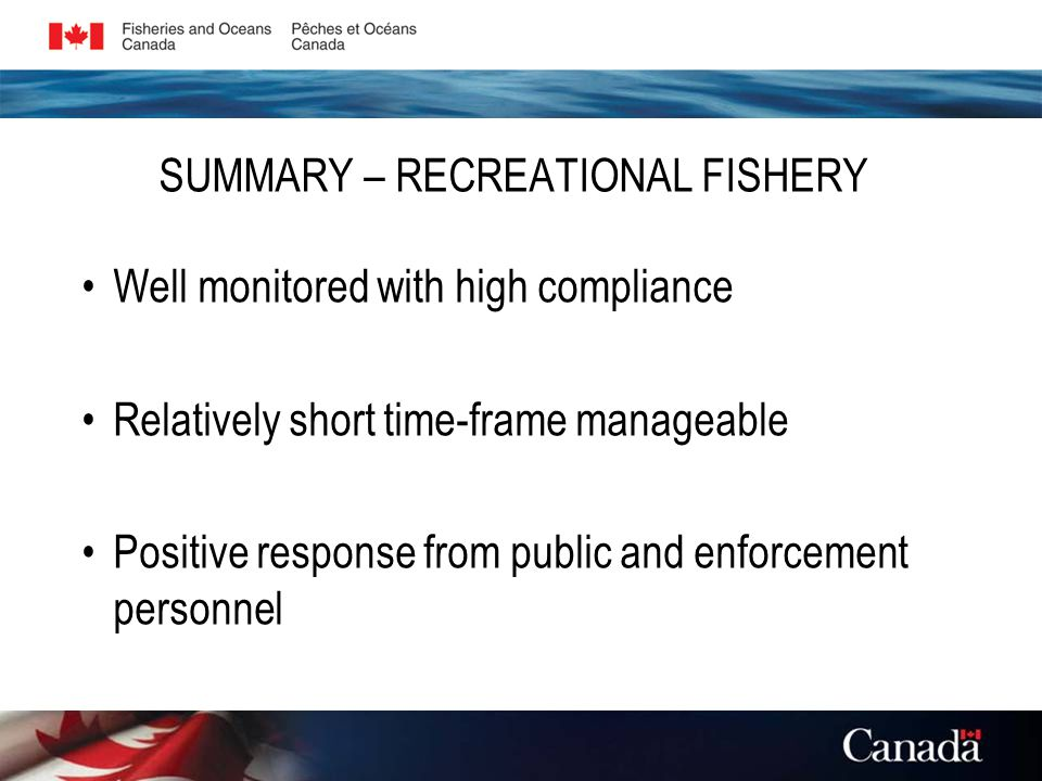 SUMMARY – RECREATIONAL FISHERY Well monitored with high compliance Relatively short time-frame manageable Positive response from public and enforcement personnel