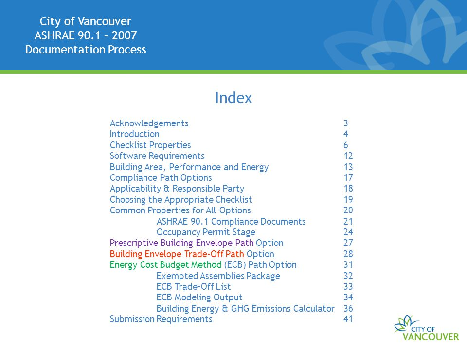 City of Vancouver ASHRAE 90.1 – 2007 Documentation Process Index Acknowledgements3 Introduction4 Checklist Properties6 Software Requirements12 Building Area, Performance and Energy13 Compliance Path Options17 Applicability & Responsible Party18 Choosing the Appropriate Checklist19 Common Properties for All Options20 ASHRAE 90.1 Compliance Documents21 Occupancy Permit Stage24 Prescriptive Building Envelope Path Option27 Building Envelope Trade-Off Path Option28 Energy Cost Budget Method (ECB) Path Option31 Exempted Assemblies Package32 ECB Trade-Off List33 ECB Modeling Output34 Building Energy & GHG Emissions Calculator36 Submission Requirements41