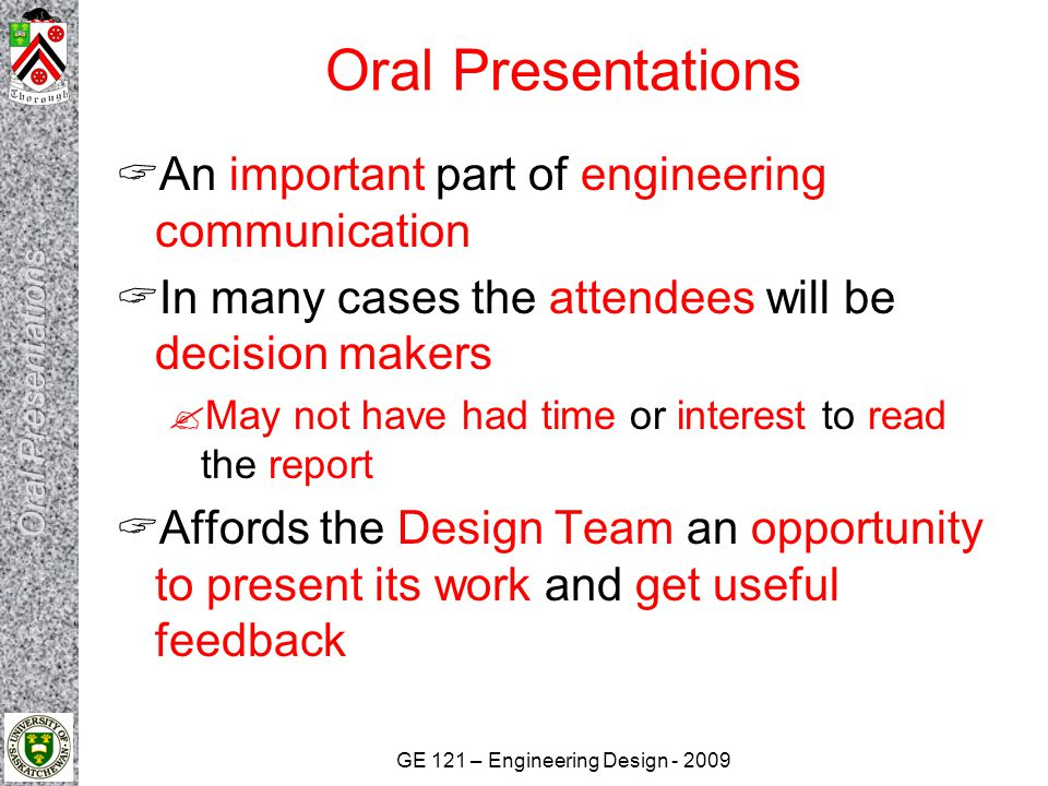GE 121 – Engineering Design Oral Presentations  An important part of engineering communication  In many cases the attendees will be decision makers  May not have had time or interest to read the report  Affords the Design Team an opportunity to present its work and get useful feedback
