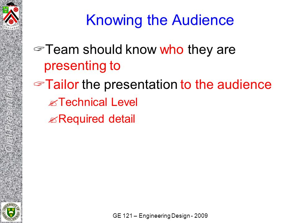 GE 121 – Engineering Design Knowing the Audience  Team should know who they are presenting to  Tailor the presentation to the audience  Technical Level  Required detail