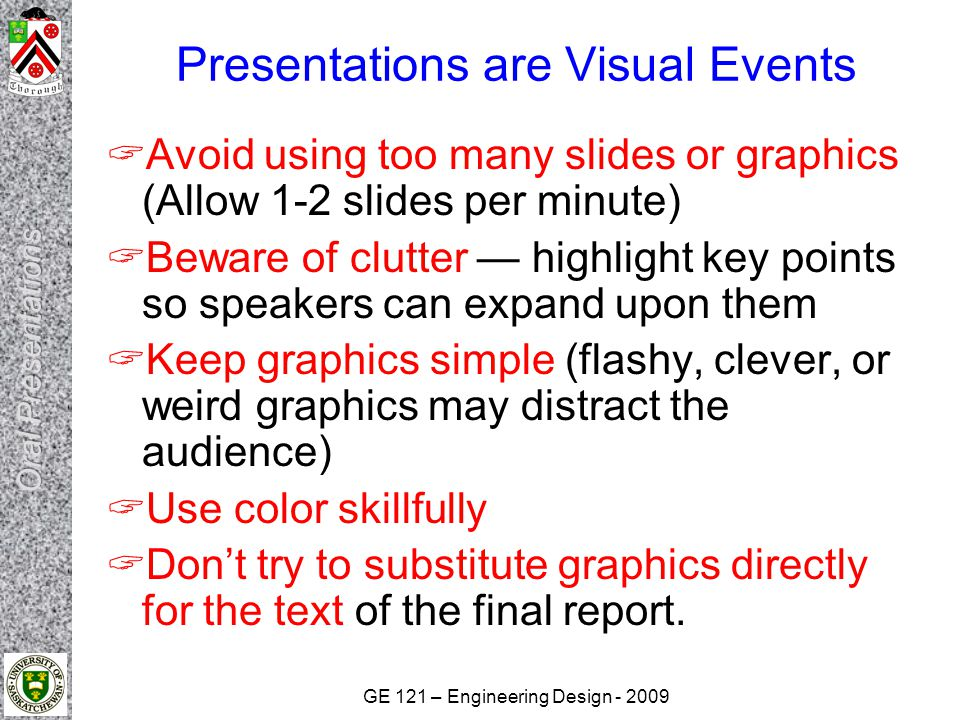 GE 121 – Engineering Design Presentations are Visual Events  Avoid using too many slides or graphics (Allow 1-2 slides per minute)  Beware of clutter — highlight key points so speakers can expand upon them  Keep graphics simple (flashy, clever, or weird graphics may distract the audience)  Use color skillfully  Don't try to substitute graphics directly for the text of the final report.