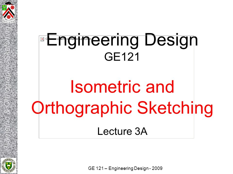GE 121 – Engineering Design - 2009 Engineering Design GE121 Isometric and Orthographic Sketching Lecture 3A
