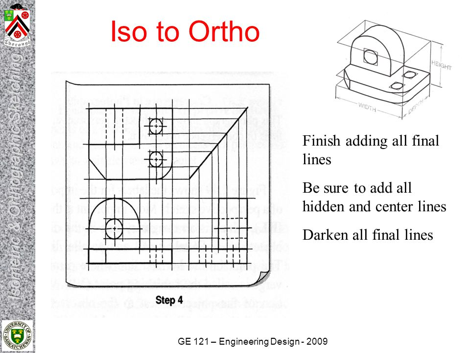GE 121 – Engineering Design - 2009 Iso to Ortho Finish adding all final lines Be sure to add all hidden and center lines Darken all final lines