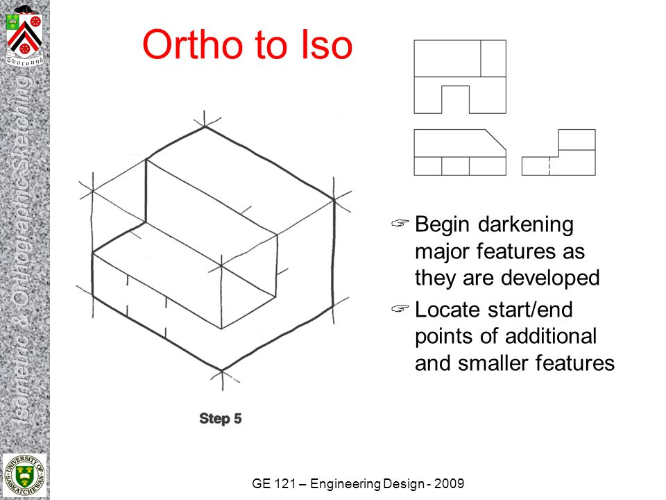 GE 121 – Engineering Design - 2009 Ortho to Iso  Begin darkening major features as they are developed  Locate start/end points of additional and sma