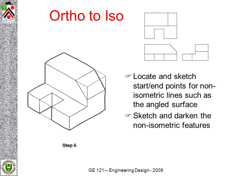 GE 121 – Engineering Design - 2009 Ortho to Iso  Locate and sketch start/end points for non- isometric lines such as the angled surface  Sketch and