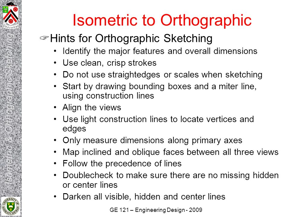 GE 121 – Engineering Design - 2009 Isometric to Orthographic  Hints for Orthographic Sketching Identify the major features and overall dimensions Use