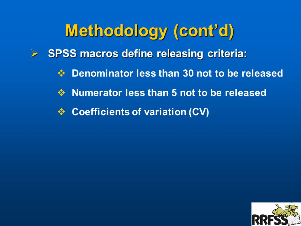 Methodology (cont'd)  SPSS macros define releasing criteria:  Denominator less than 30 not to be released  Numerator less than 5 not to be released  Coefficients of variation (CV)