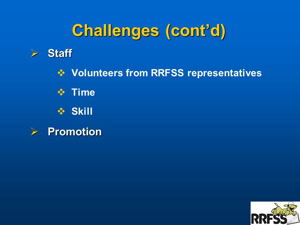 Challenges (cont'd)  Staff  Volunteers from RRFSS representatives  Time  Skill  Promotion