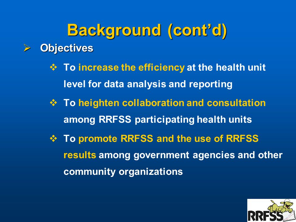 Background (cont'd)  Objectives  To increase the efficiency at the health unit level for data analysis and reporting  To heighten collaboration and consultation among RRFSS participating health units  To promote RRFSS and the use of RRFSS results among government agencies and other community organizations