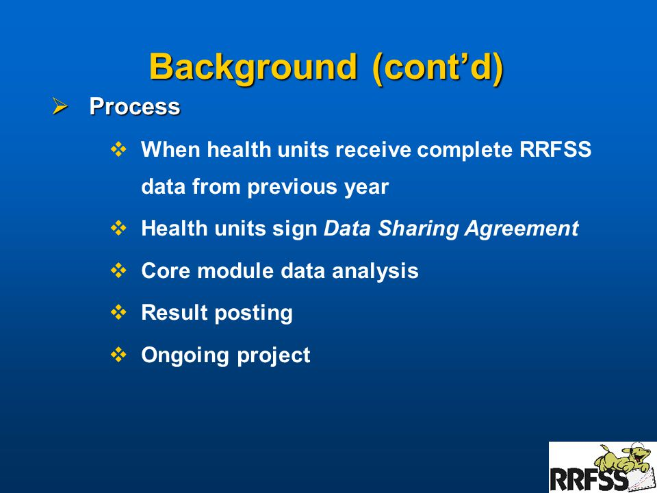 Background (cont'd)  Process  When health units receive complete RRFSS data from previous year  Health units sign Data Sharing Agreement  Core module data analysis  Result posting  Ongoing project