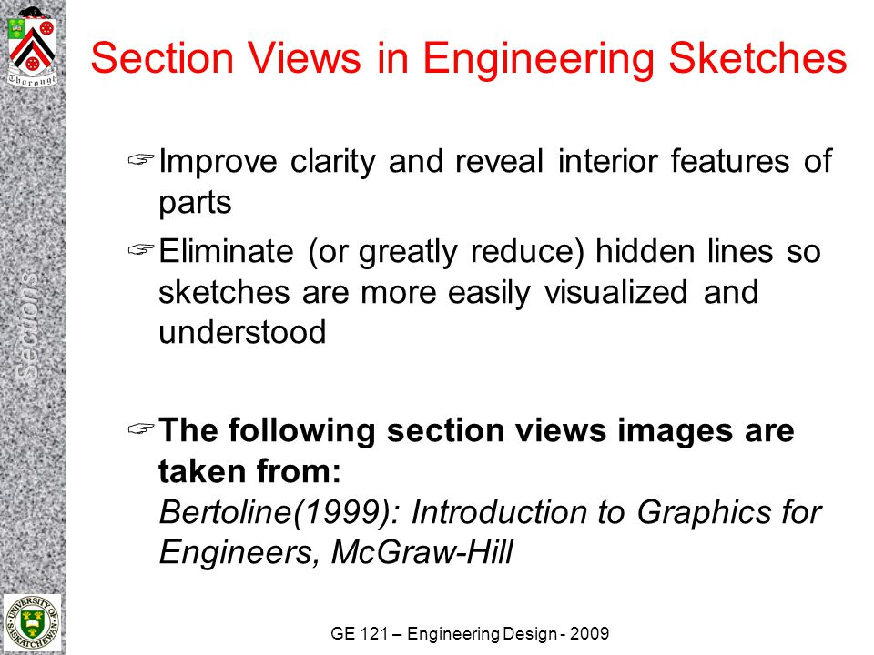 GE 121 – Engineering Design - 2009 Section Views in Engineering Sketches  Improve clarity and reveal interior features of parts  Eliminate (or great