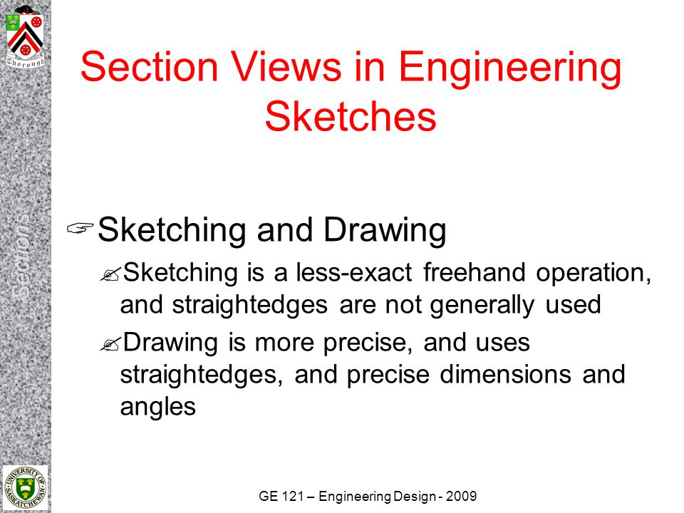 GE 121 – Engineering Design - 2009 Section Views in Engineering Sketches  Sketching and Drawing  Sketching is a less-exact freehand operation, and s