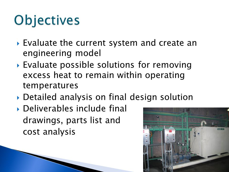  Evaluate the current system and create an engineering model  Evaluate possible solutions for removing excess heat to remain within operating temperatures  Detailed analysis on final design solution  Deliverables include final drawings, parts list and cost analysis