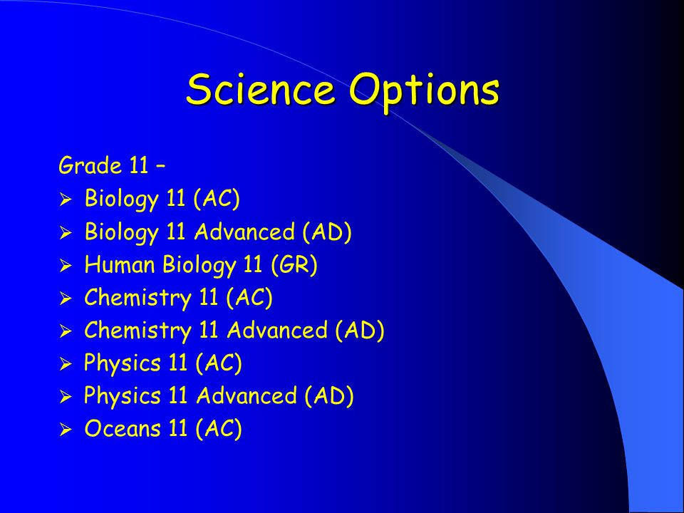 Science Options Grade 11 –  Biology 11 (AC)  Biology 11 Advanced (AD)  Human Biology 11 (GR)  Chemistry 11 (AC)  Chemistry 11 Advanced (AD)  Physics 11 (AC)  Physics 11 Advanced (AD)  Oceans 11 (AC)
