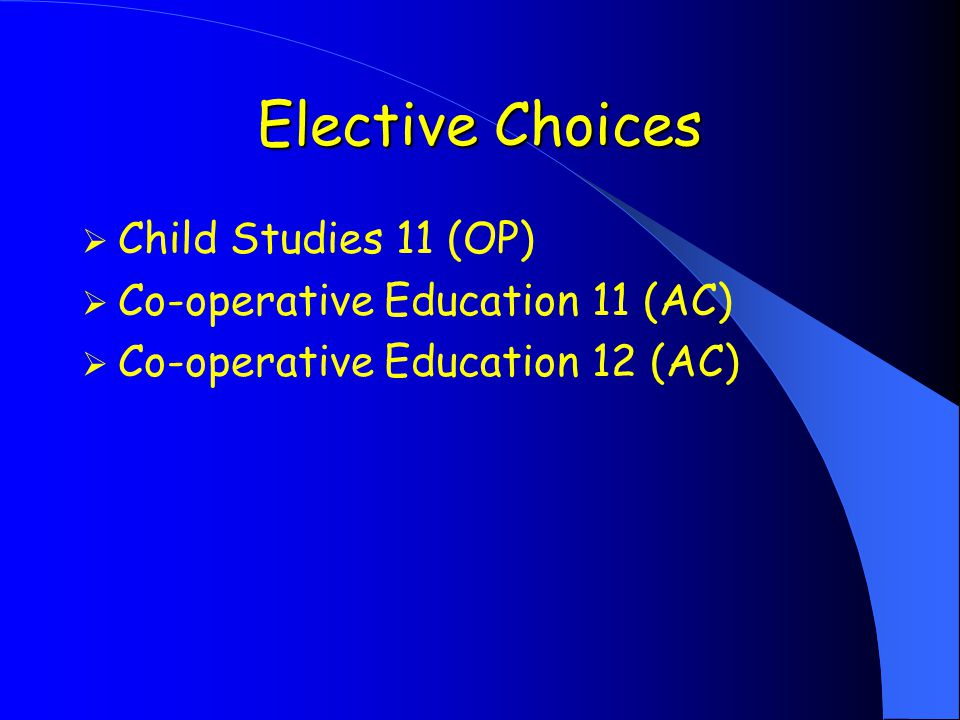 Elective Choices  Child Studies 11 (OP)  Co-operative Education 11 (AC)  Co-operative Education 12 (AC)