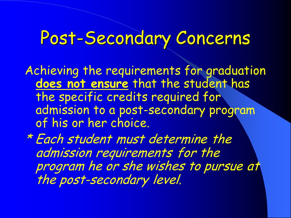 Post-Secondary Concerns Achieving the requirements for graduation does not ensure that the student has the specific credits required for admission to a post-secondary program of his or her choice.