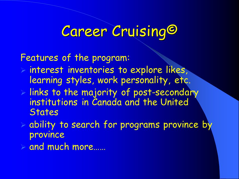 Career Cruising© Features of the program:  interest inventories to explore likes, learning styles, work personality, etc.
