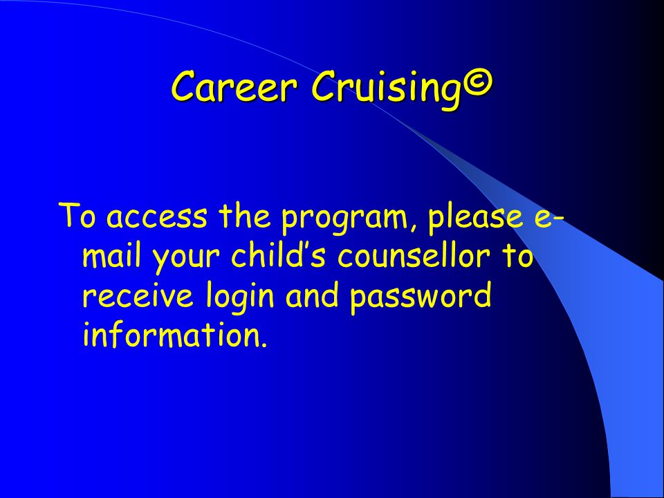 Career Cruising© To access the program, please e- mail your child's counsellor to receive login and password information.