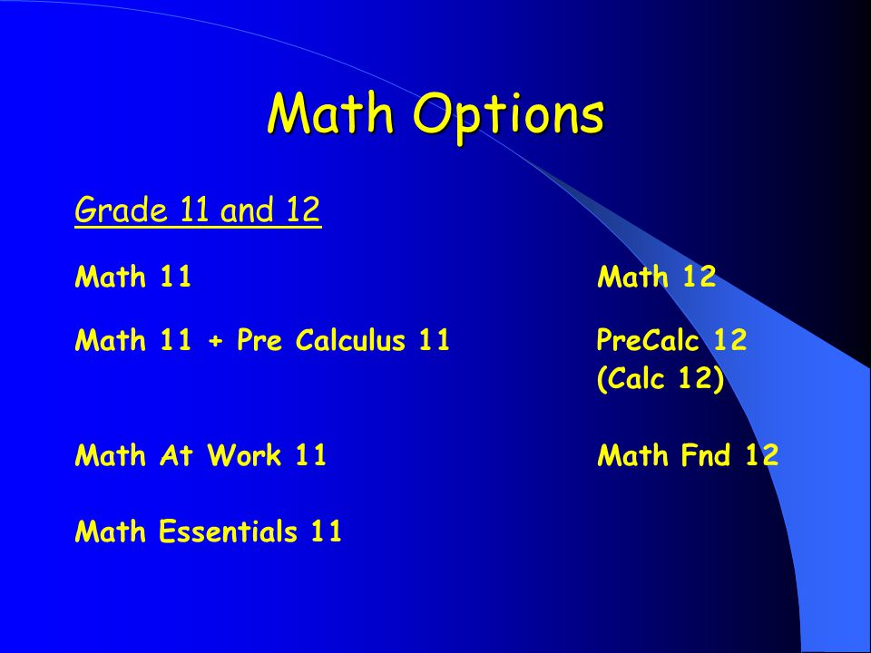 Math Options Grade 11 and 12 Math 11Math 12 Math 11 + Pre Calculus 11PreCalc 12 (Calc 12) Math At Work 11Math Fnd 12 Math Essentials 11
