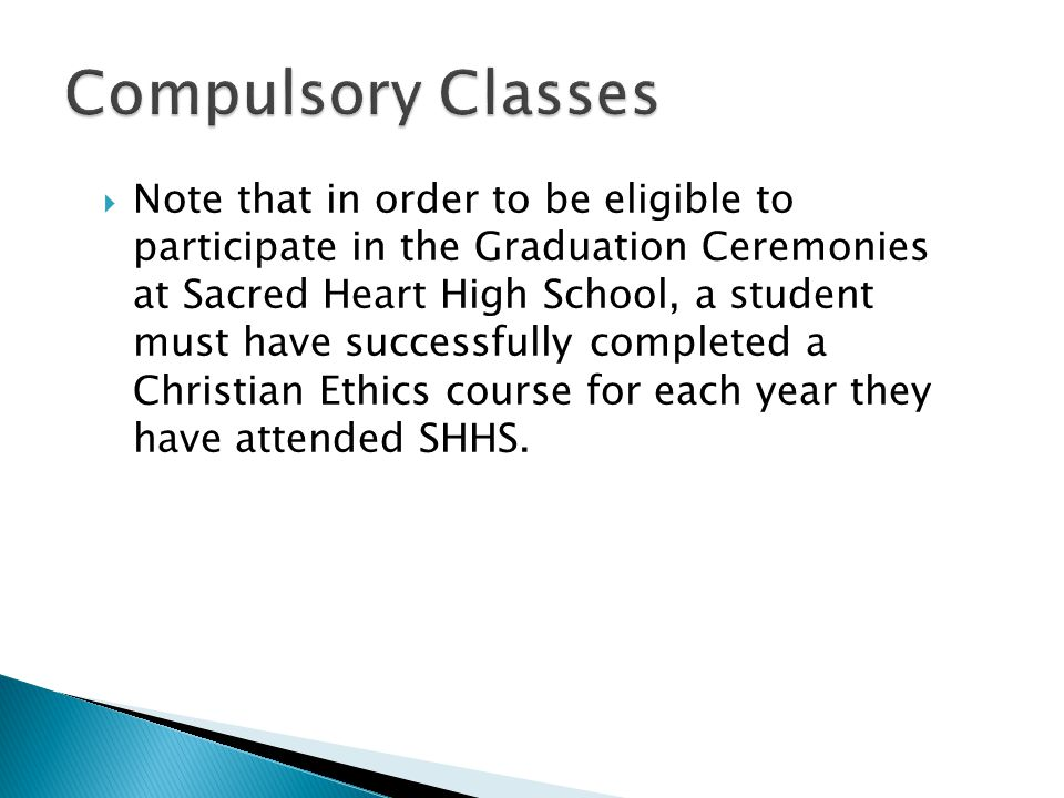  Note that in order to be eligible to participate in the Graduation Ceremonies at Sacred Heart High School, a student must have successfully completed a Christian Ethics course for each year they have attended SHHS.
