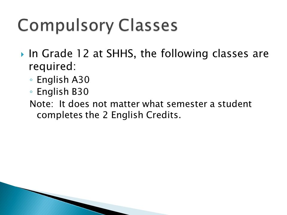  In Grade 12 at SHHS, the following classes are required: ◦ English A30 ◦ English B30 Note: It does not matter what semester a student completes the 2 English Credits.
