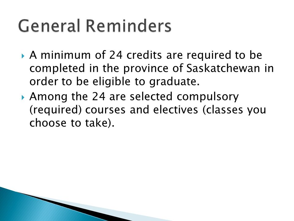  A minimum of 24 credits are required to be completed in the province of Saskatchewan in order to be eligible to graduate.  Among the 24 are selecte