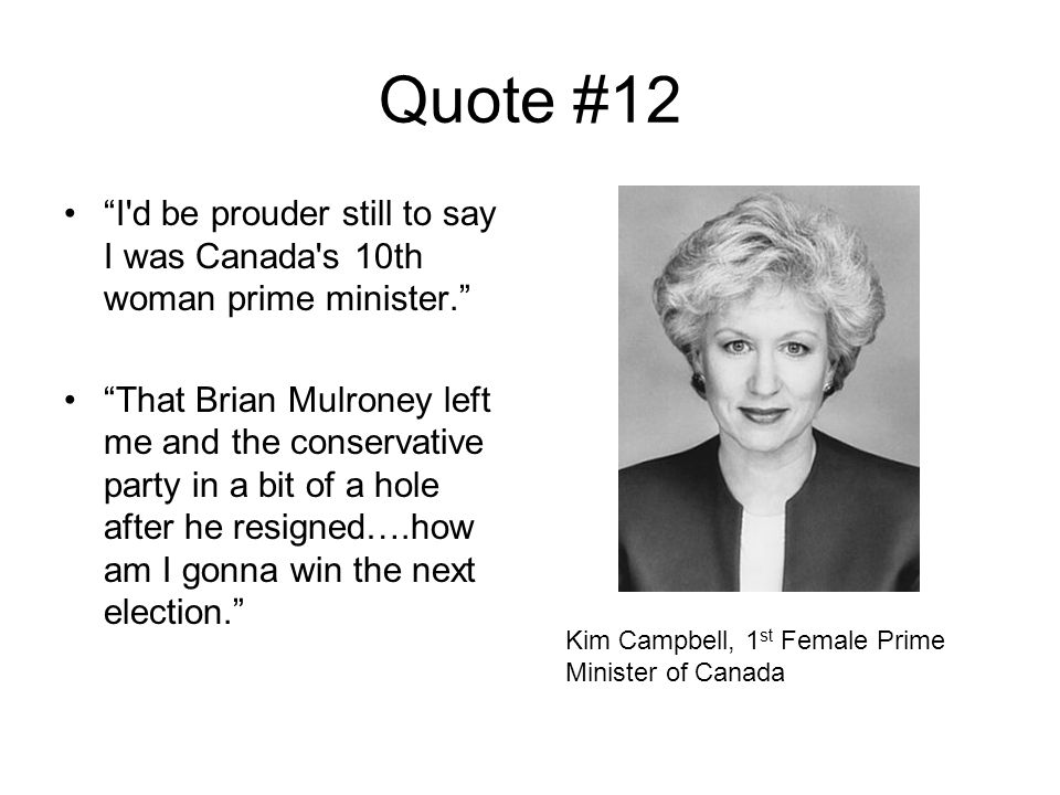 Quote #12 I d be prouder still to say I was Canada s 10th woman prime minister. That Brian Mulroney left me and the conservative party in a bit of a hole after he resigned….how am I gonna win the next election. Kim Campbell, 1 st Female Prime Minister of Canada