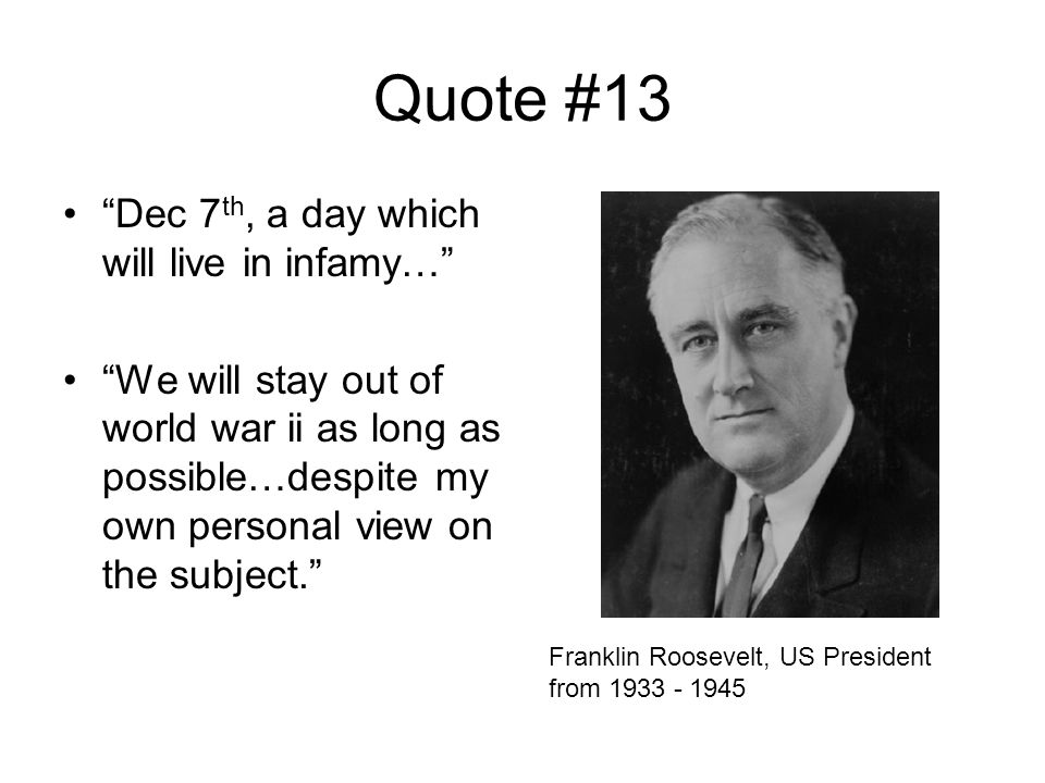 Quote #13 Dec 7 th, a day which will live in infamy… We will stay out of world war ii as long as possible…despite my own personal view on the subject. Franklin Roosevelt, US President from 1933 - 1945