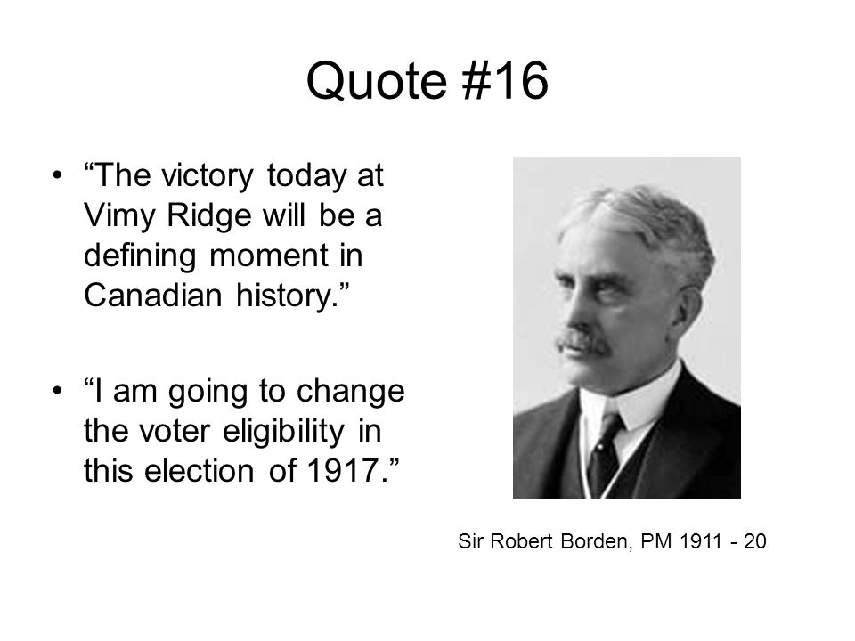 Quote #16 The victory today at Vimy Ridge will be a defining moment in Canadian history. I am going to change the voter eligibility in this election of 1917. Sir Robert Borden, PM 1911 - 20
