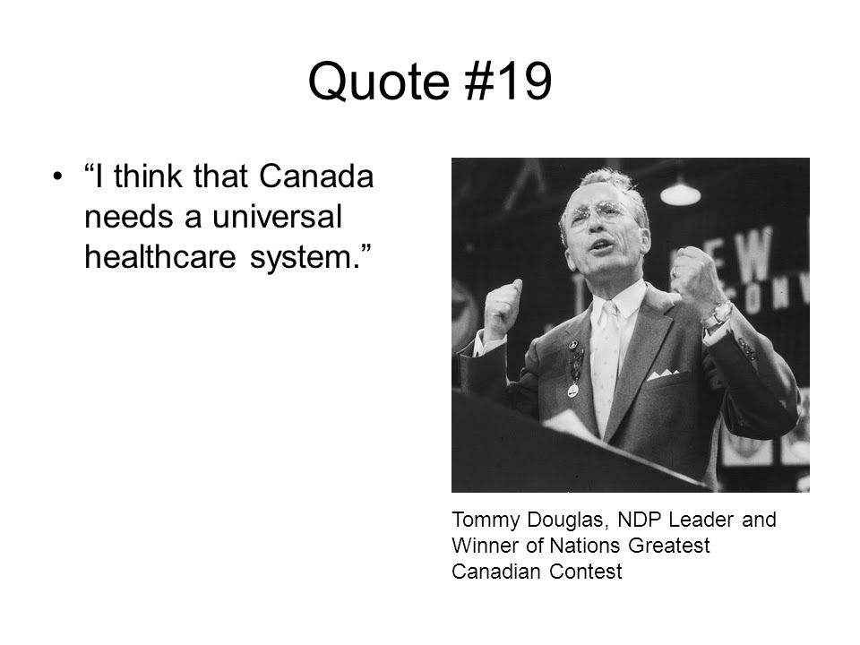 Quote #19 I think that Canada needs a universal healthcare system. Tommy Douglas, NDP Leader and Winner of Nations Greatest Canadian Contest