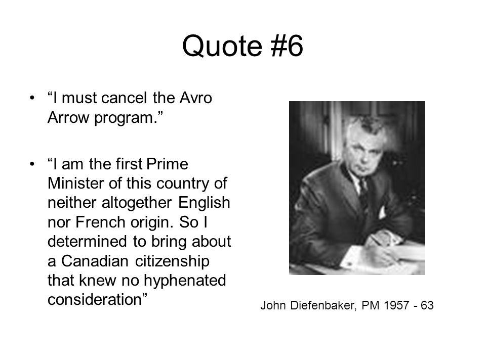 Quote #6 I must cancel the Avro Arrow program. I am the first Prime Minister of this country of neither altogether English nor French origin.