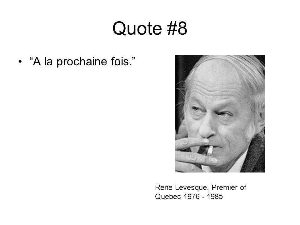 Quote #8 A la prochaine fois. Rene Levesque, Premier of Quebec 1976 - 1985