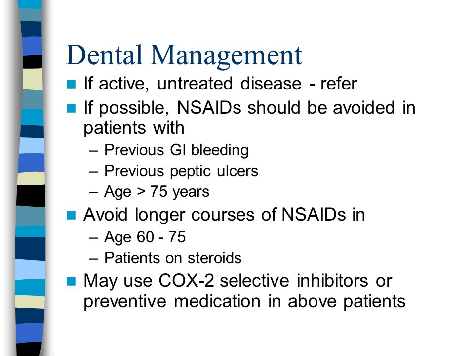 Dental Management If active, untreated disease - refer If possible, NSAIDs should be avoided in patients with –Previous GI bleeding –Previous peptic ulcers –Age > 75 years Avoid longer courses of NSAIDs in –Age 60 - 75 –Patients on steroids May use COX-2 selective inhibitors or preventive medication in above patients