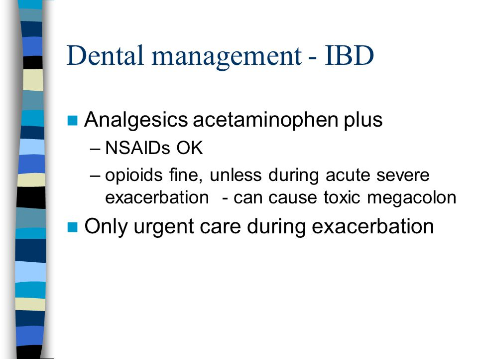 Dental management - IBD Analgesics acetaminophen plus –NSAIDs OK –opioids fine, unless during acute severe exacerbation - can cause toxic megacolon Only urgent care during exacerbation