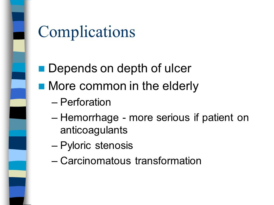 Complications Depends on depth of ulcer More common in the elderly –Perforation –Hemorrhage - more serious if patient on anticoagulants –Pyloric stenosis –Carcinomatous transformation
